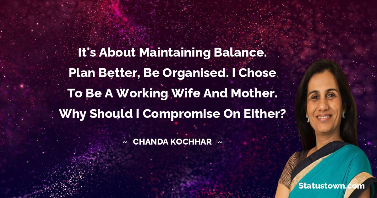 It's about maintaining balance. Plan better, be organised. I chose to be a working wife and mother. Why should I compromise on either? - Chanda Kochhar download