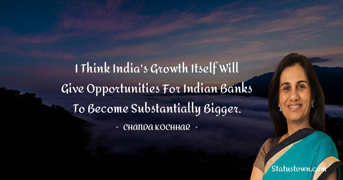 I think India's growth itself will give opportunities for Indian banks to become substantially bigger. - Chanda Kochhar download