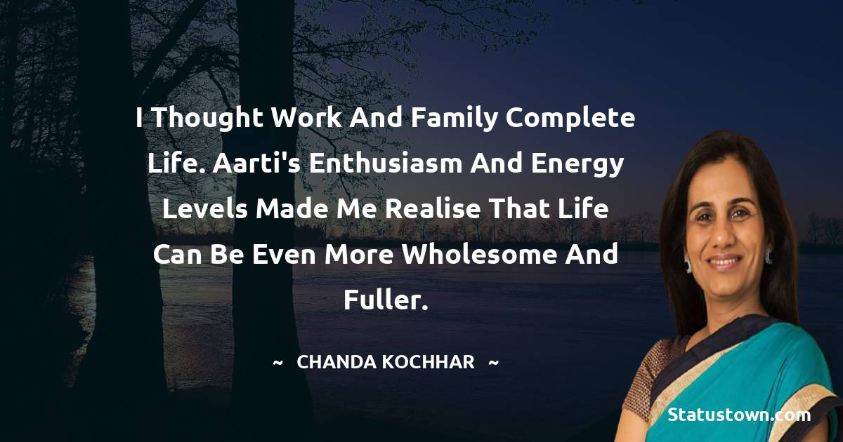I thought work and family complete life. Aarti's enthusiasm and energy levels made me realise that life can be even more wholesome and fuller. - Chanda Kochhar download