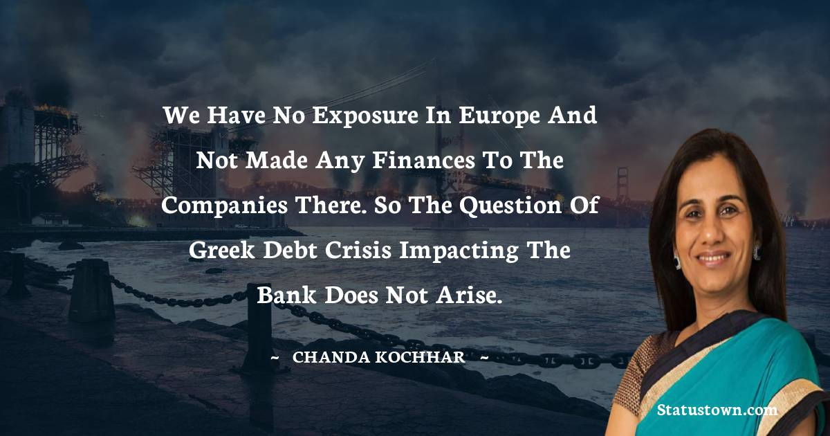We have no exposure in Europe and not made any finances to the companies there. So the question of Greek debt crisis impacting the bank does not arise. - Chanda Kochhar download