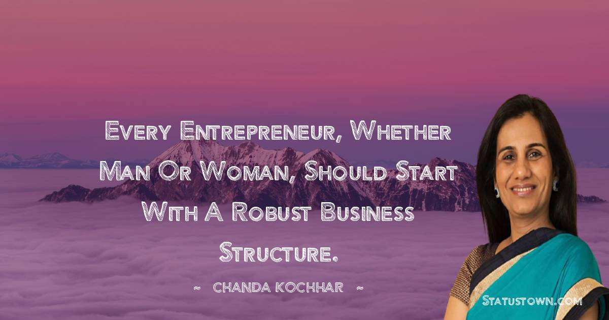 Every entrepreneur, whether man or woman, should start with a robust business structure. - Chanda Kochhar download