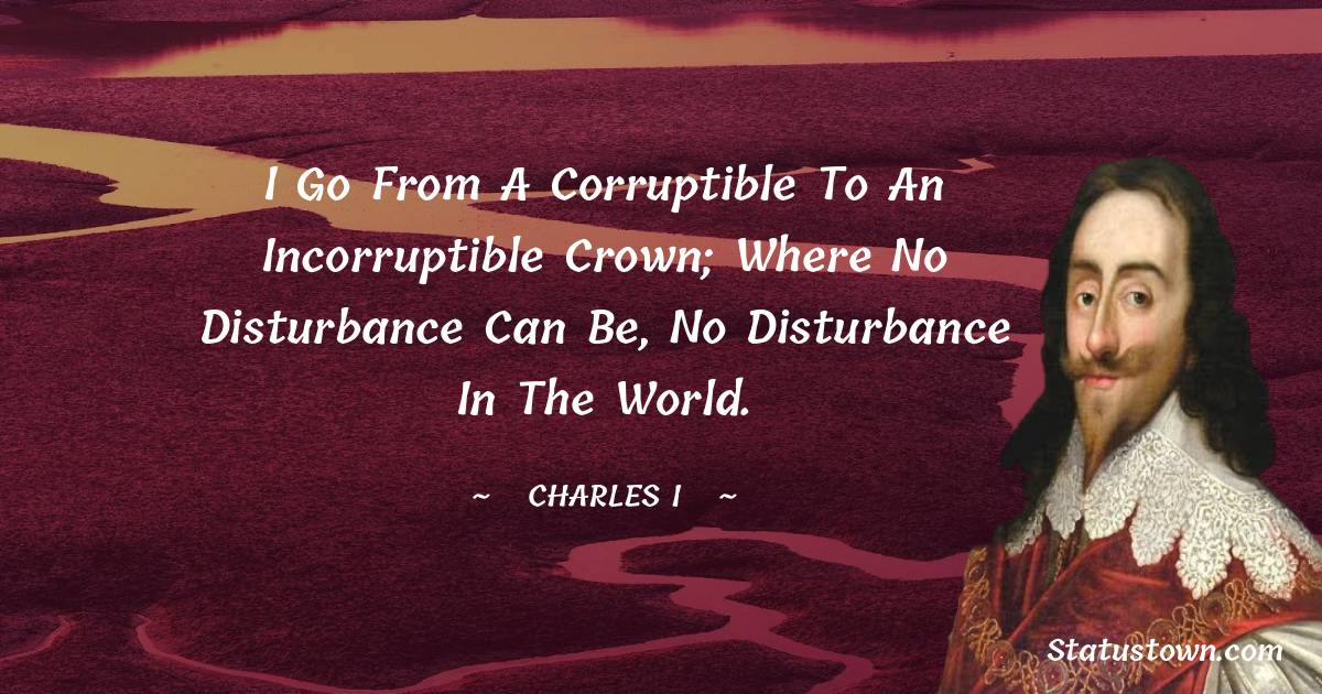 I go from a corruptible to an incorruptible Crown; where no disturbance can be, no disturbance in the World.