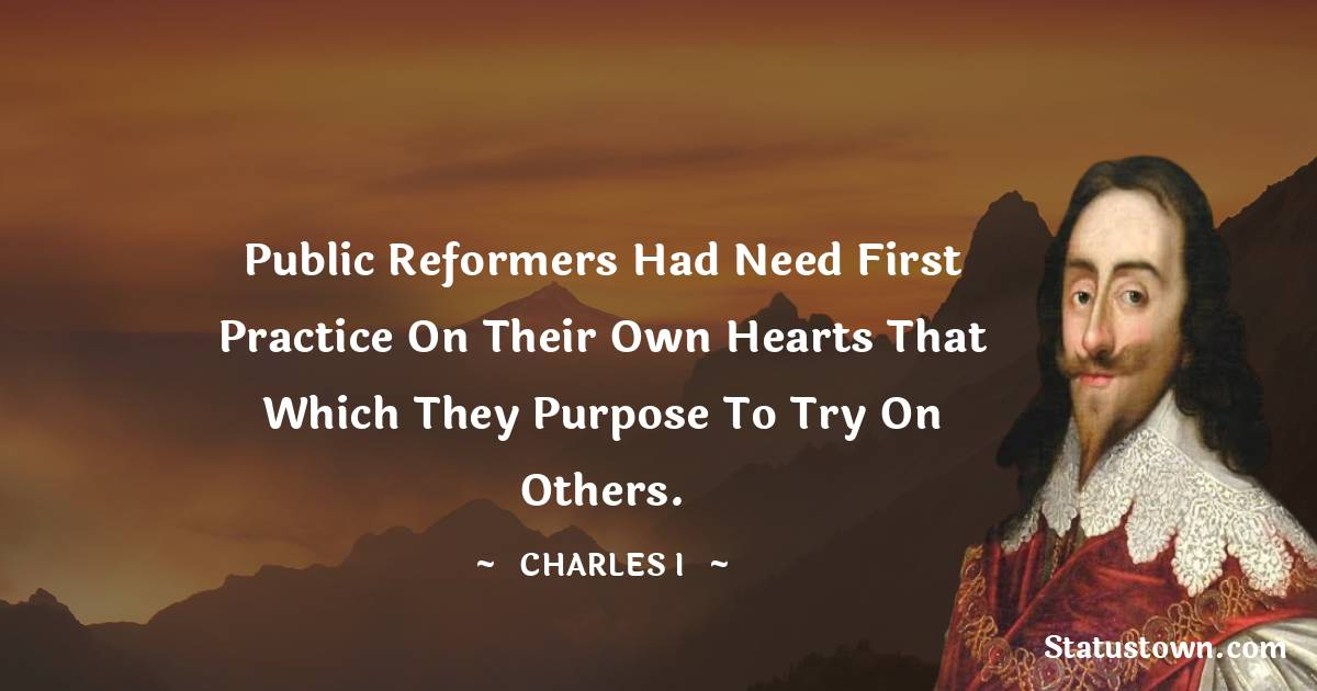Charles I Quotes - Public reformers had need first practice on their own hearts that which they purpose to try on others.