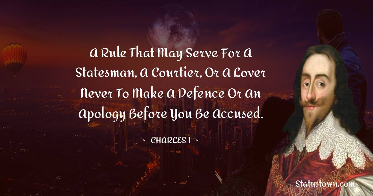 Charles I Quotes - A rule that may serve for a statesman, a courtier, or a lover never to make a defence or an apology before you be accused.