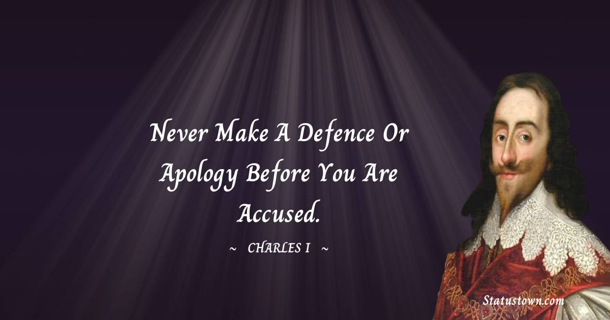 Never make a defence or apology before you are accused.