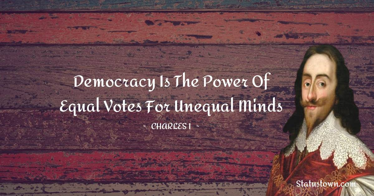 Democracy is the power of equal votes for unequal minds
