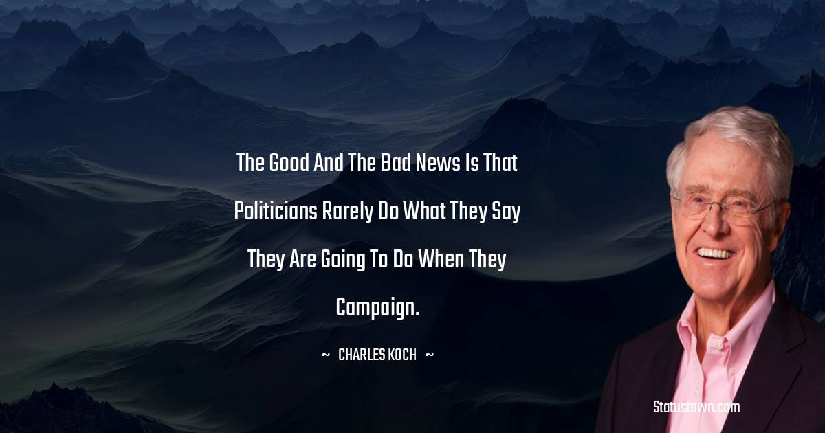The good and the bad news is that politicians rarely do what they say they are going to do when they campaign.