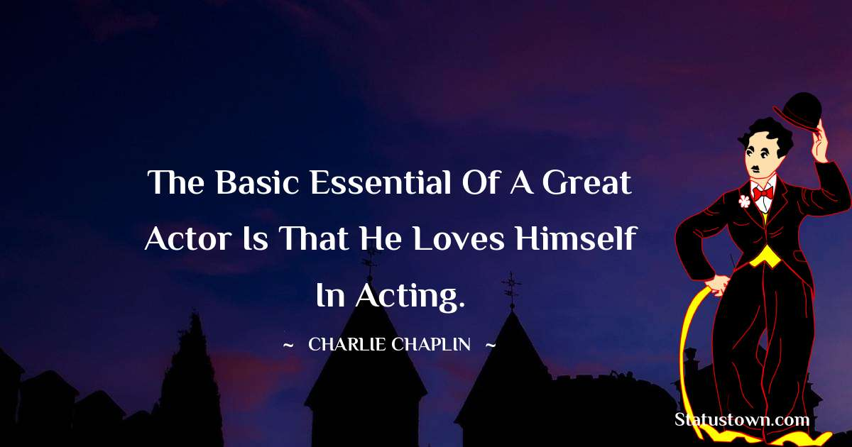 The basic essential of a great actor is that he loves himself in acting.