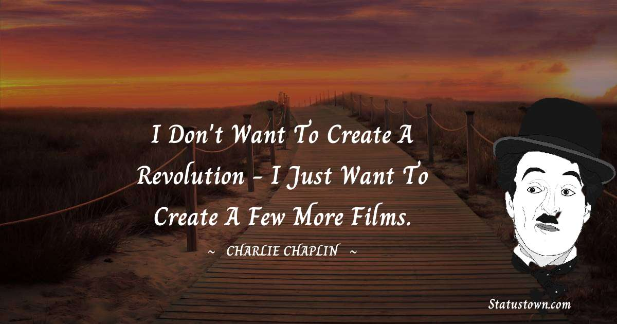 Charlie Chaplin Quotes - I don't want to create a revolution - I just want to create a few more films.