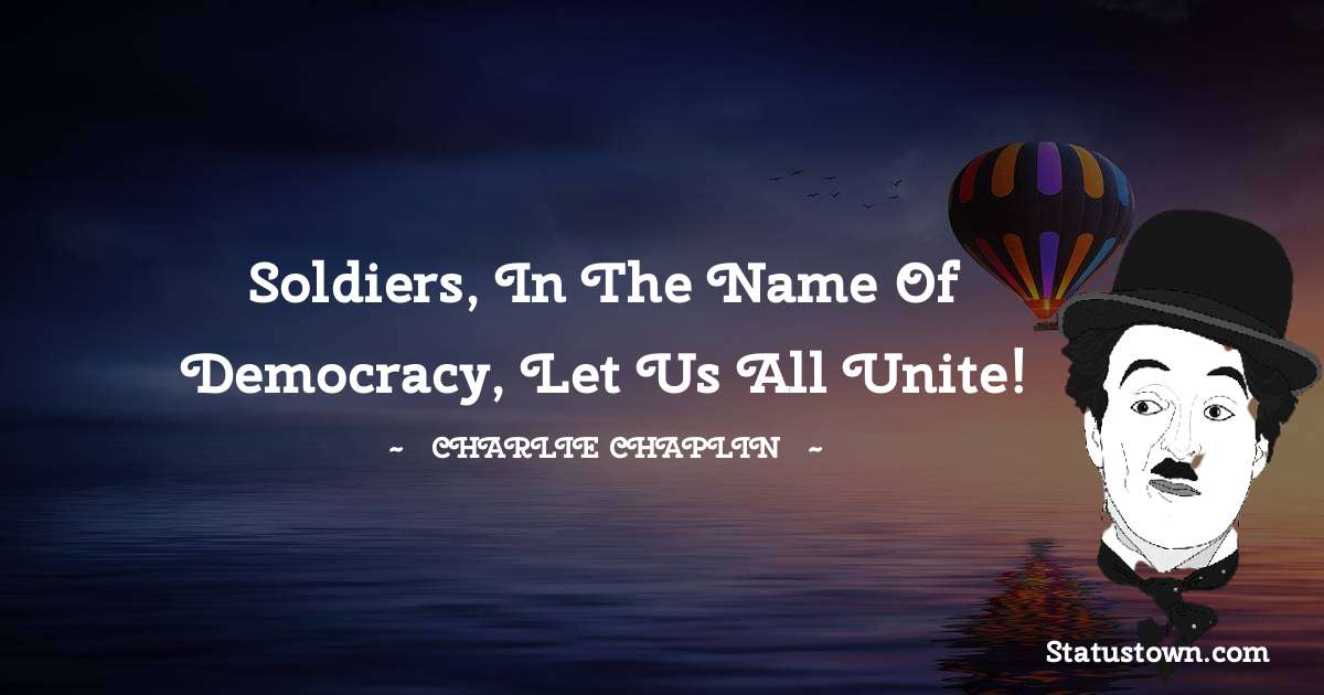 Charlie Chaplin Quotes - Soldiers, in the name of democracy, let us all unite!
