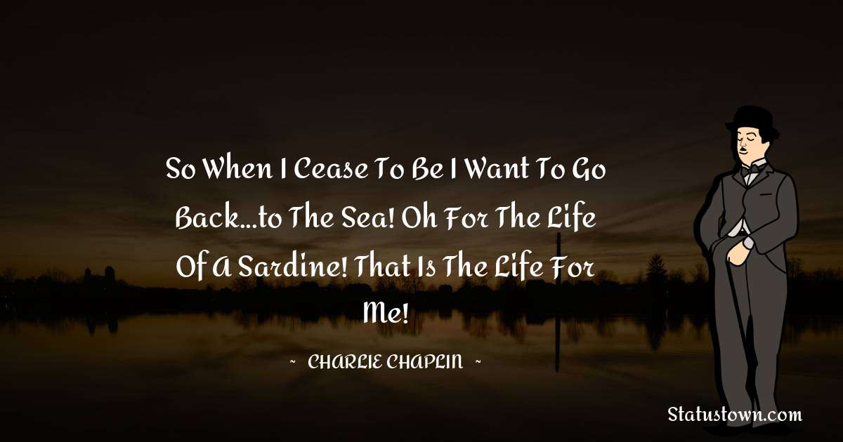 Charlie Chaplin Quotes - So when I cease to be I want to go back...to the sea! Oh for the life of a sardine! That is the life for me!