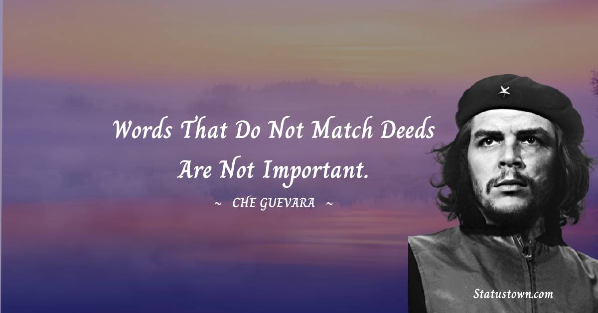 Che Guevara Quotes - Words that do not match deeds are not important.