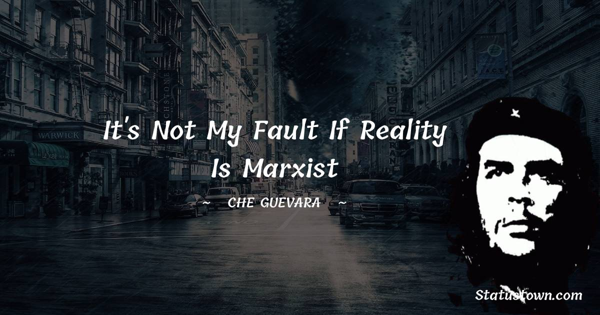 Che Guevara Quotes - It's not my fault if reality is Marxist