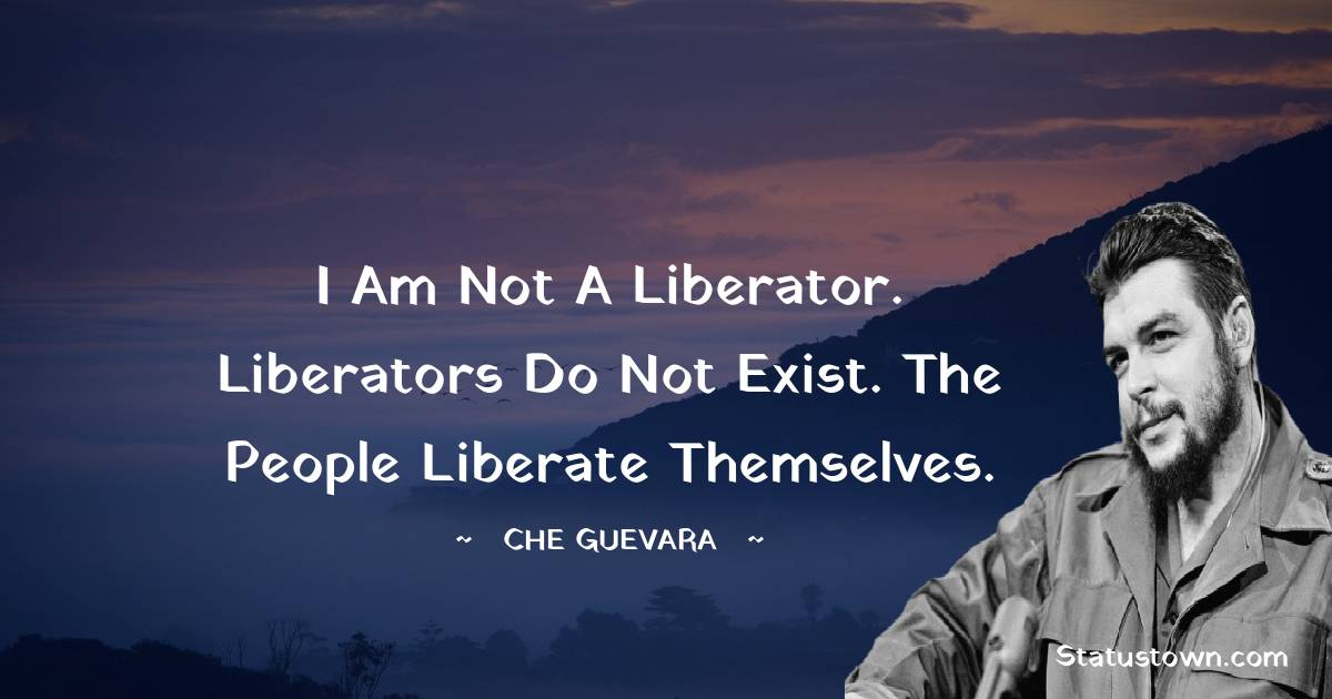 Che Guevara Quotes - I am not a liberator. Liberators do not exist. The people liberate themselves.