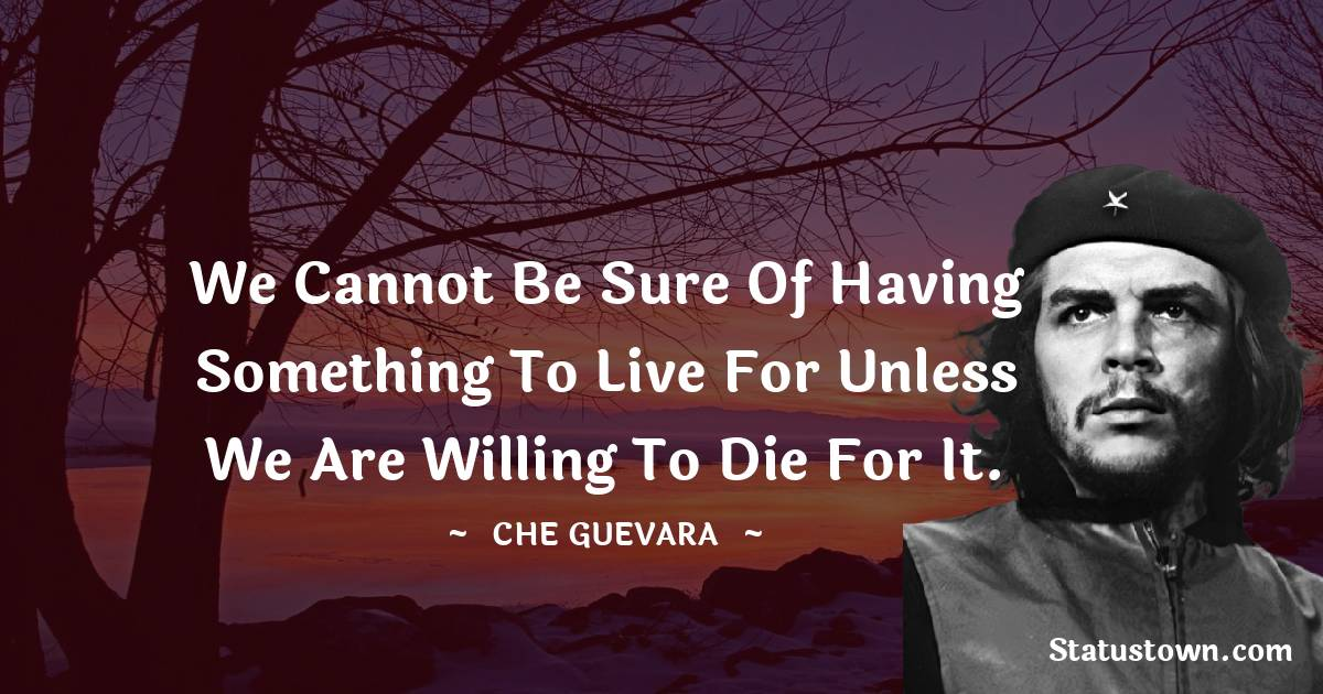 Che Guevara Quotes - We cannot be sure of having something to live for unless we are willing to die for it.