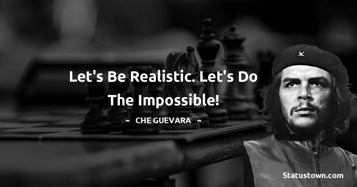 Che Guevara Quotes - Let's be realistic. Let's do the impossible!
