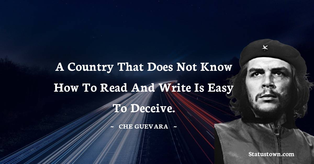 Che Guevara Quotes - A country that does not know how to read and write is easy to deceive.
