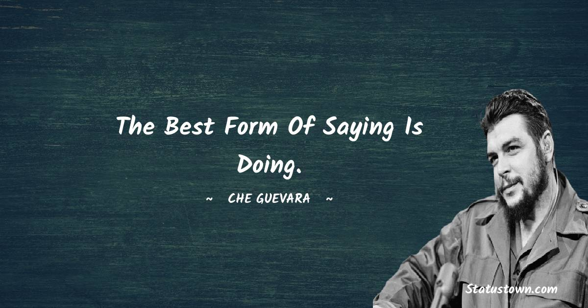 The best form of saying is doing.