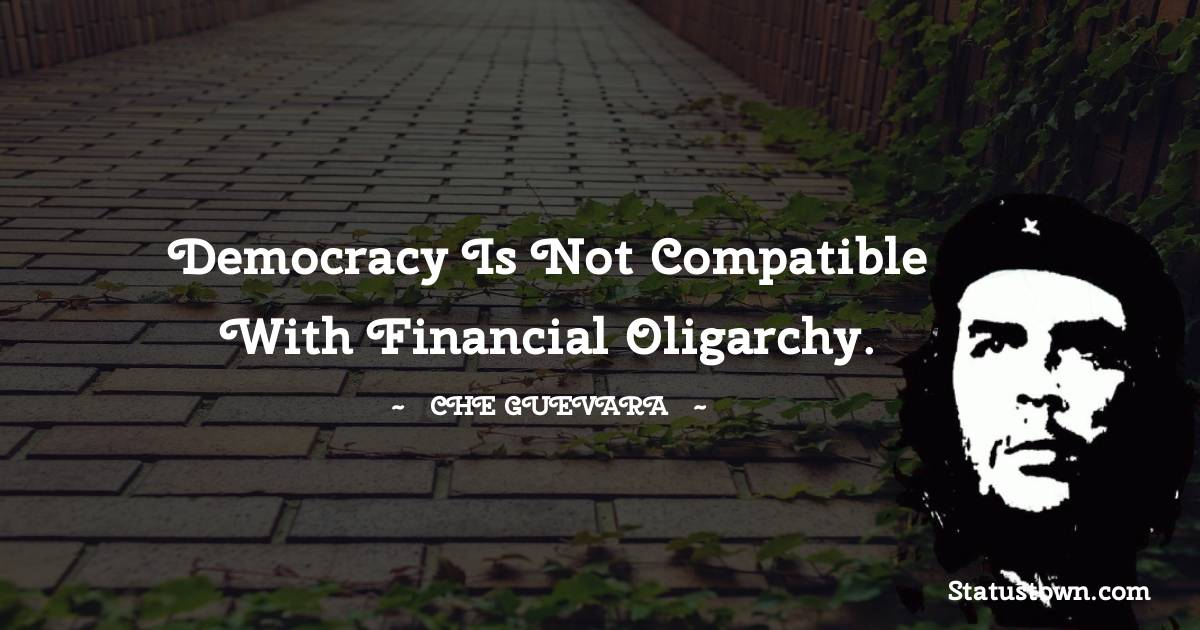Democracy is not compatible with financial oligarchy.