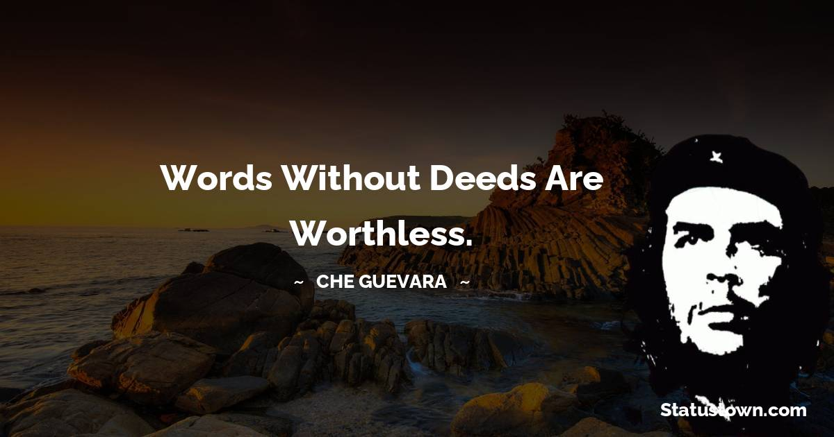 Che Guevara Quotes - Words without deeds are worthless.