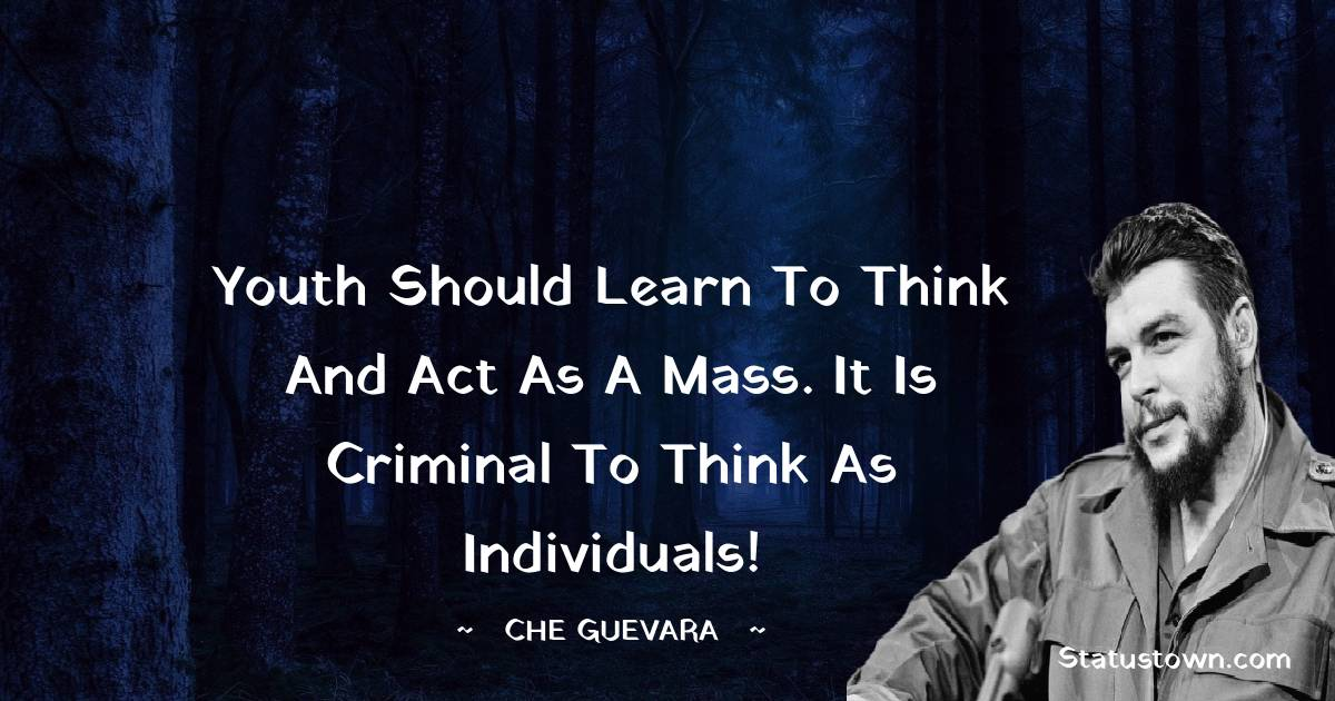 Youth should learn to think and act as a mass. It is criminal to think as individuals!
