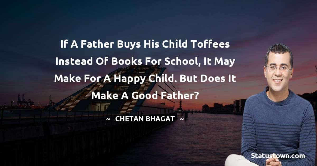 If a father buys his child toffees instead of books for school, it may make for a happy child. But does it make a good father?
