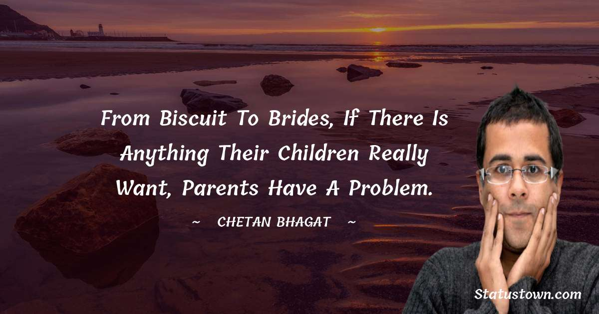 From biscuit to brides, if there is anything their children really want, parents have a problem.