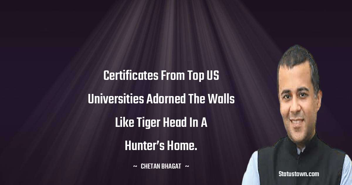 Chetan Bhagat Quotes - Certificates from top US universities adorned the walls like tiger head in a hunter's home.