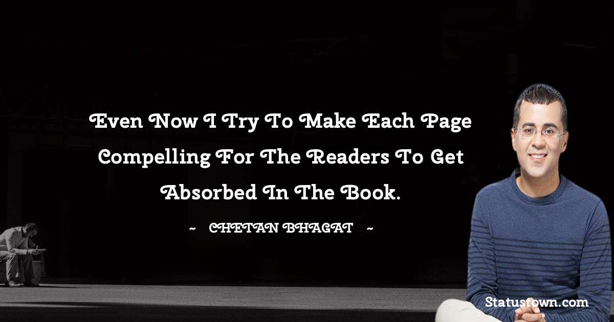 Chetan Bhagat Quotes - Even now I try to make each page compelling for the readers to get absorbed in the book.