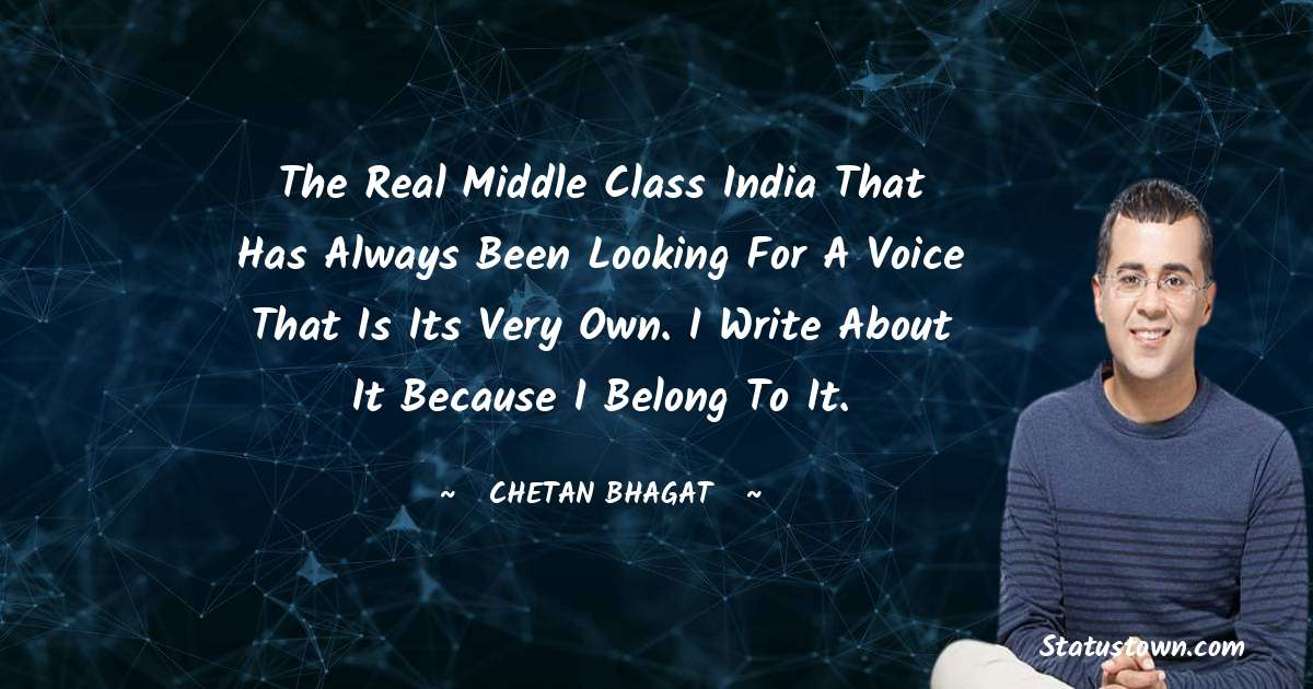Chetan Bhagat Quotes - The real middle class India that has always been looking for a voice that is its very own. I write about it because I belong to it.