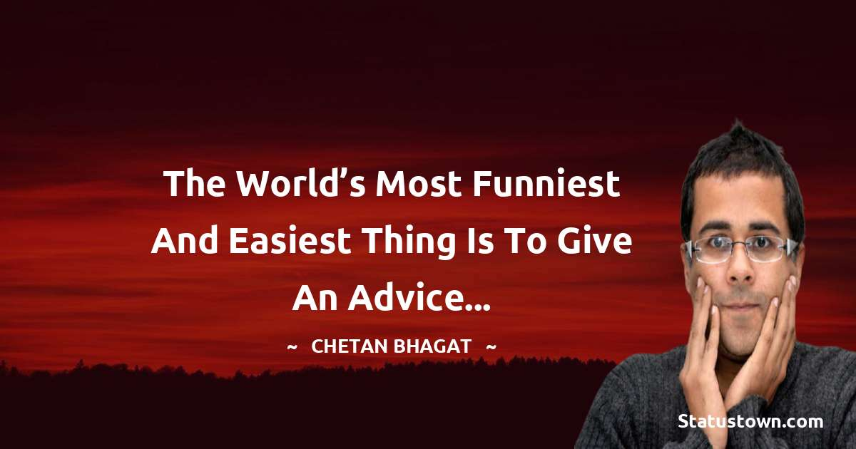 Chetan Bhagat Quotes - The world's most funniest and easiest thing is to give an advice...
