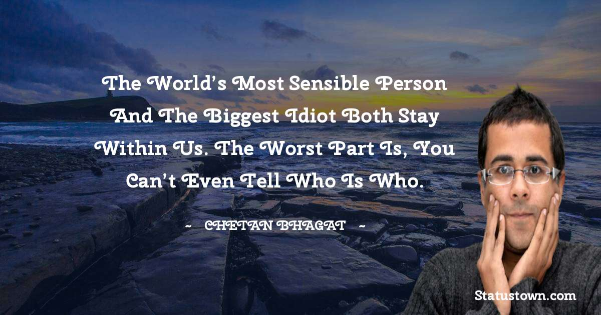 The world's most sensible person and the biggest idiot both stay within us. The worst part is, you can't even tell who is who. - Chetan Bhagat quotes