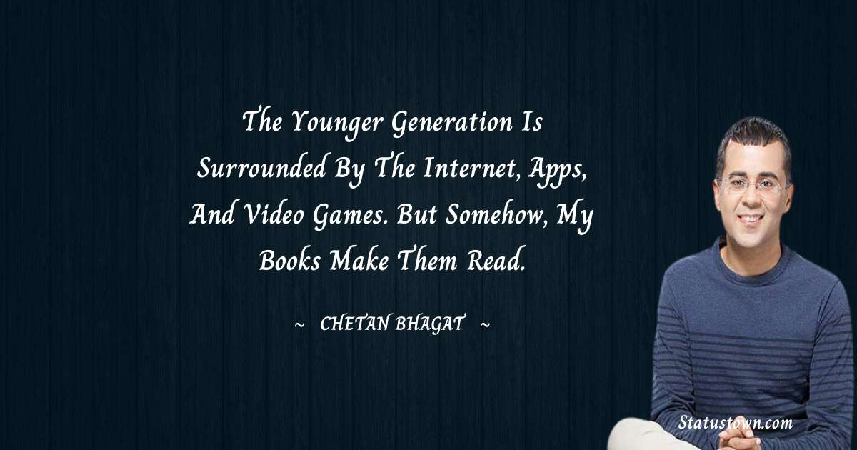 Chetan Bhagat Quotes - The younger generation is surrounded by the Internet, apps, and video games. But somehow, my books make them read.