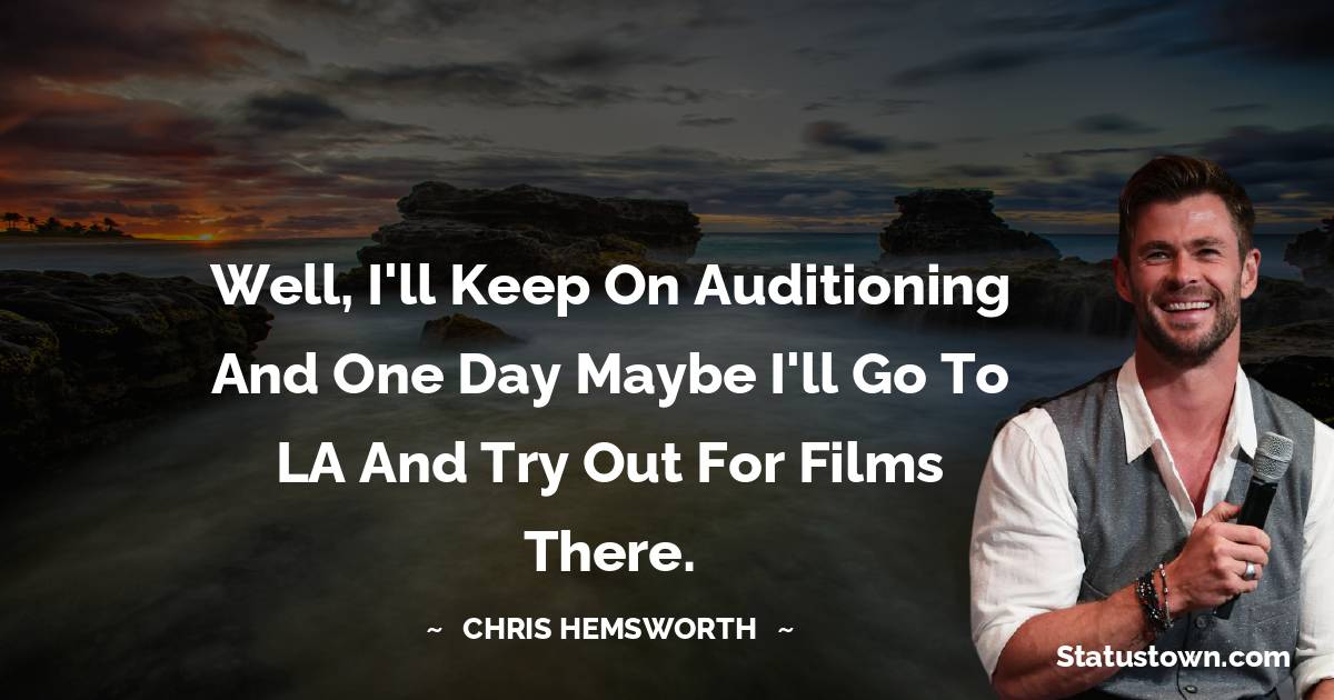 Well, I'll keep on auditioning and one day maybe I'll go to LA and try out for films there.