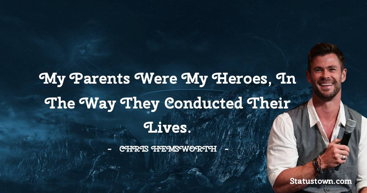 my parents were my heroes, in the way they conducted their lives.