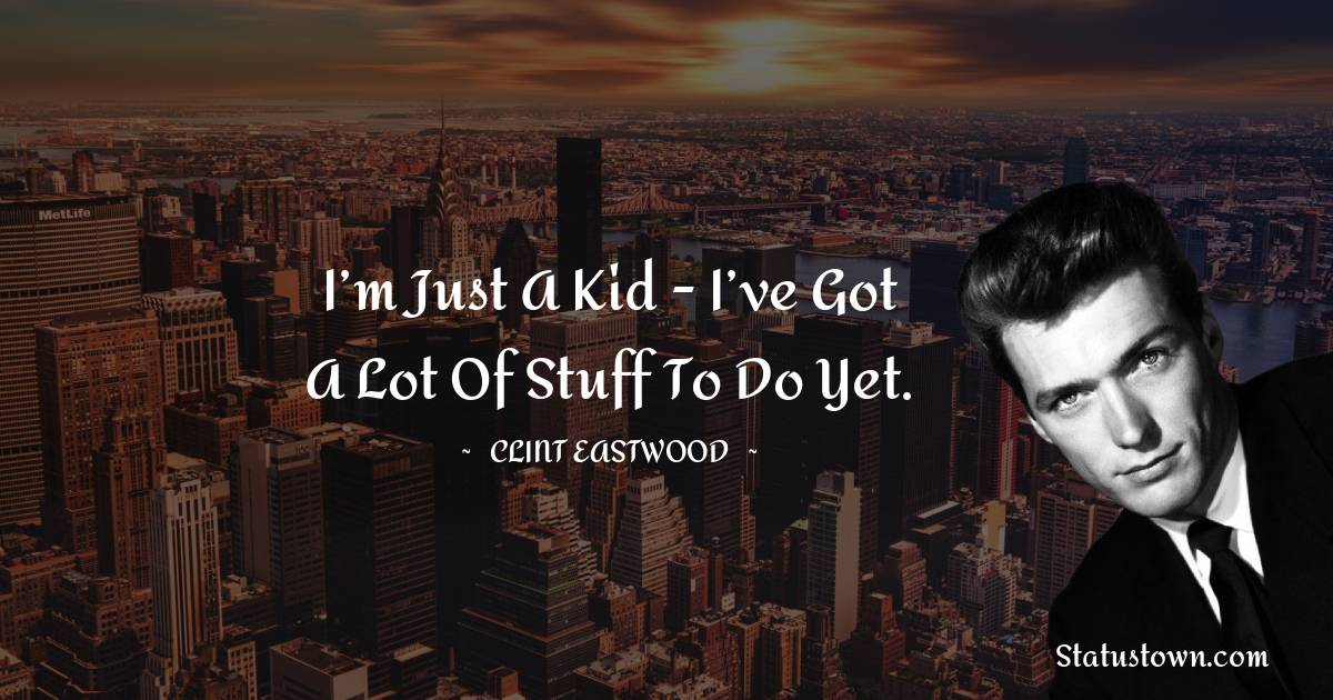 I'm just a kid - I've got a lot of stuff to do yet.