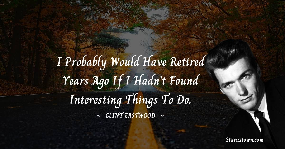 I probably would have retired years ago if I hadn't found interesting things to do.