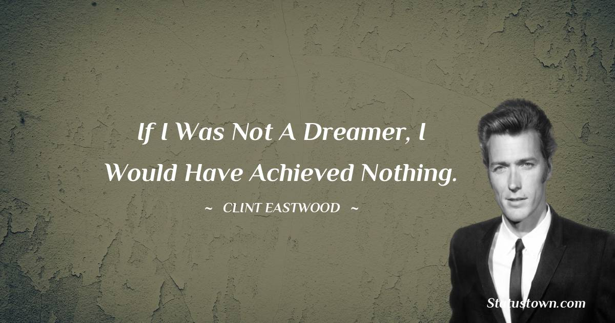 If I was not a dreamer, I would have achieved nothing.