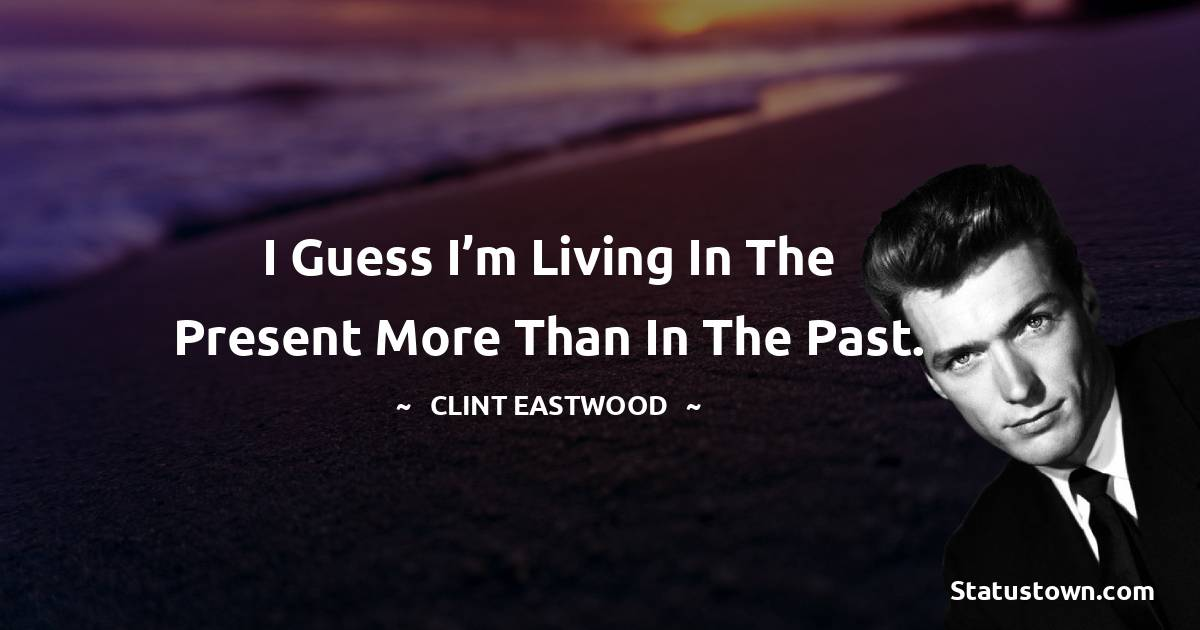 I guess I'm living in the present more than in the past.