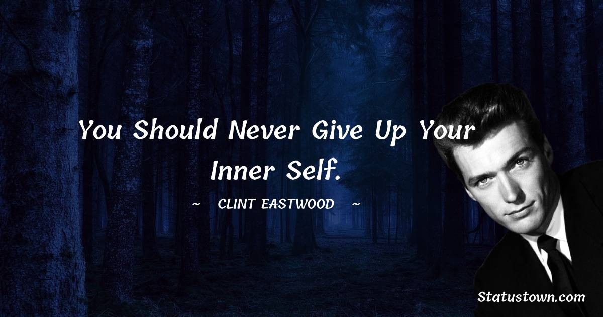 Clint Eastwood Quotes - You should never give up your inner self.