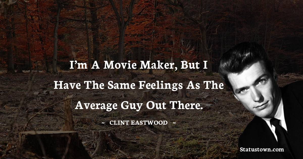Clint Eastwood Quotes - I'm a movie maker, but I have the same feelings as the average guy out there.