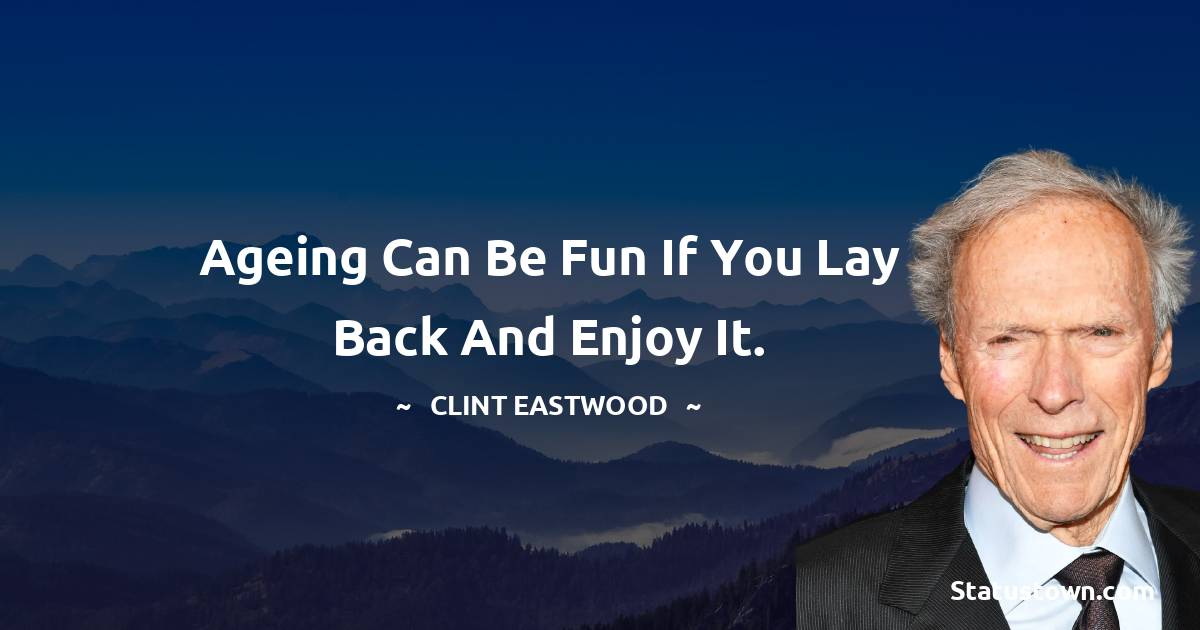 Ageing can be fun if you lay back and enjoy it. - Clint Eastwood quotes