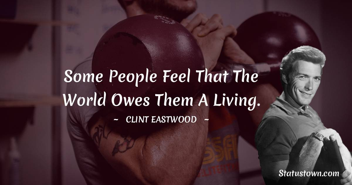 Clint Eastwood Quotes - Some people feel that the world owes them a living.