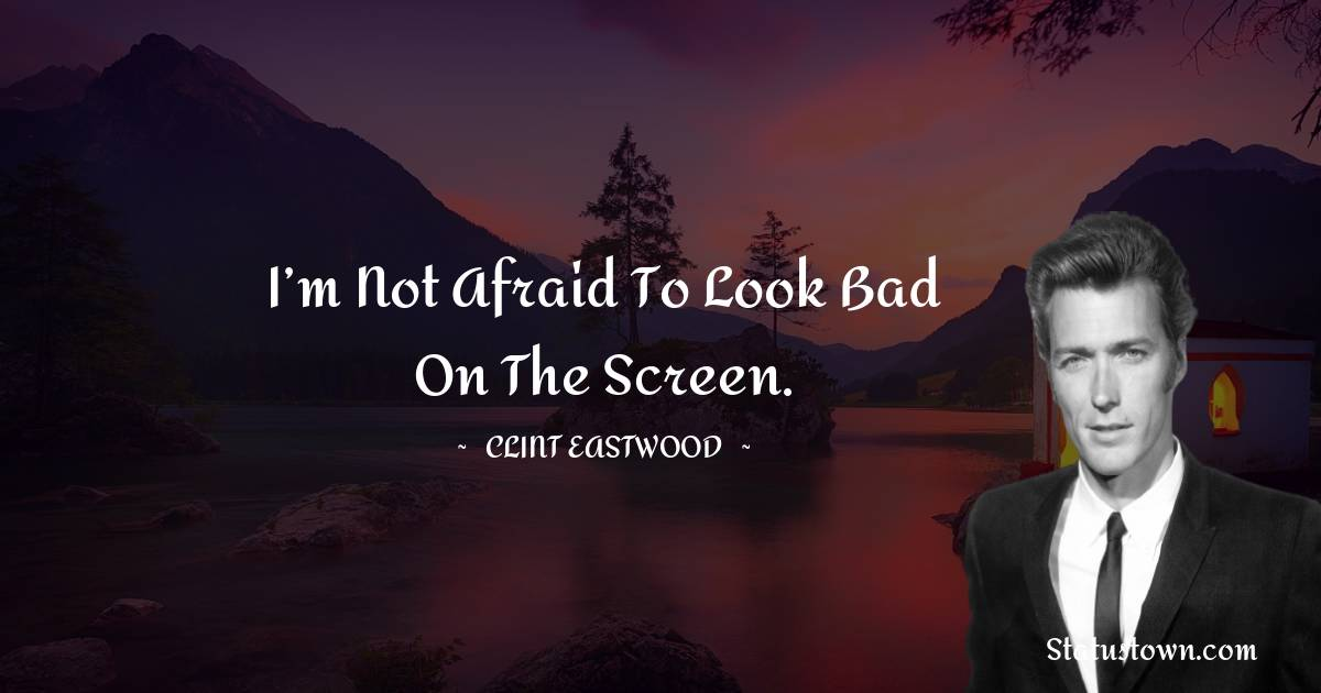 Clint Eastwood Quotes - I'm not afraid to look bad on the screen.