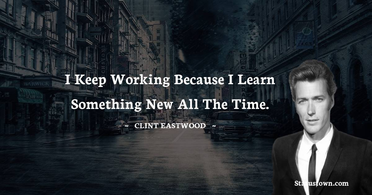Clint Eastwood Quotes - I keep working because I learn something new all the time.