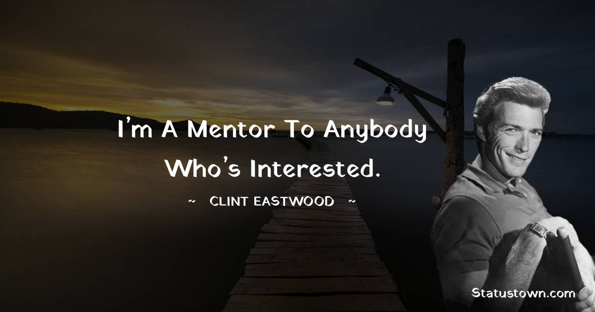 Clint Eastwood Quotes - I'm a mentor to anybody who's interested.