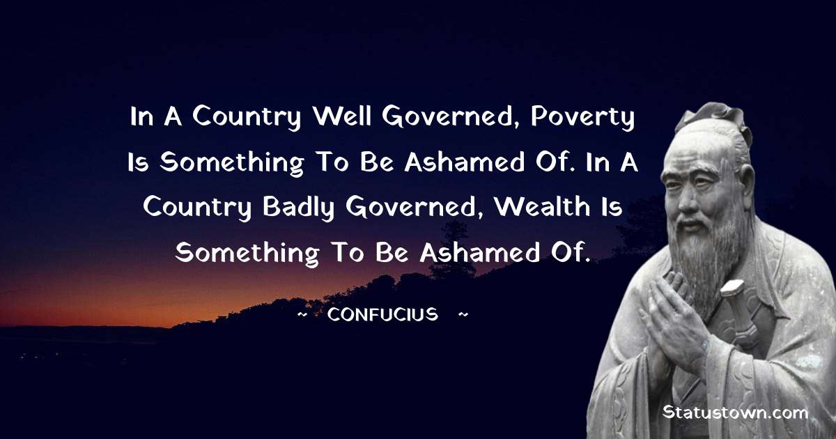 In a country well governed, poverty is something to be ashamed of. In a country badly governed, wealth is something to be ashamed of.