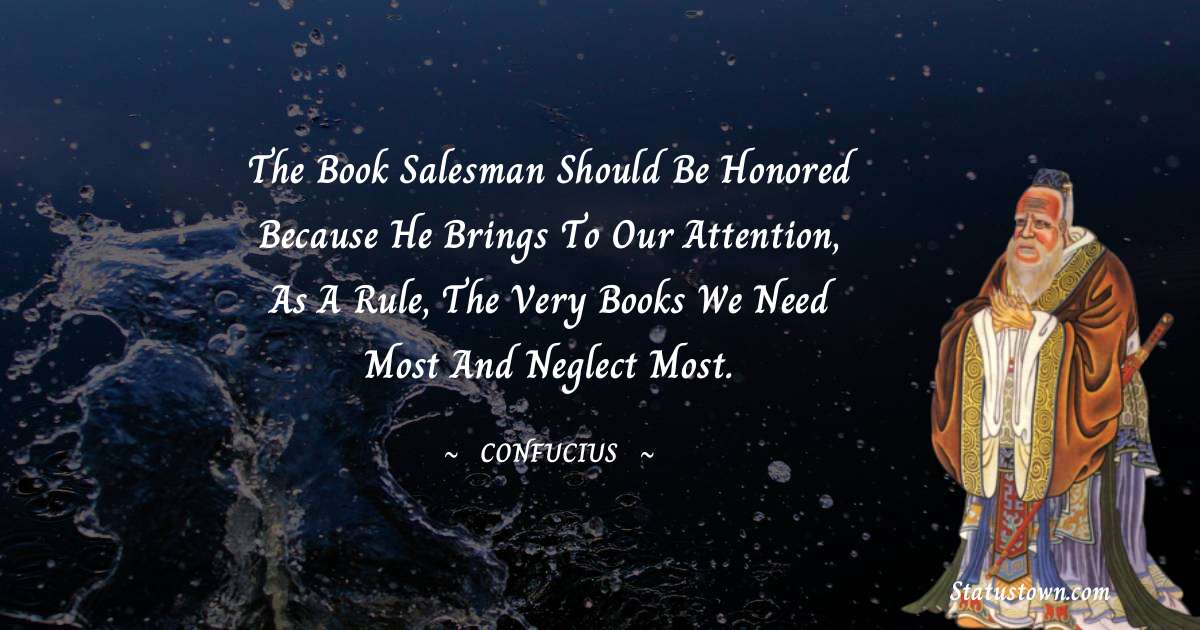 The book salesman should be honored because he brings to our attention, as a rule, the very books we need most and neglect most.