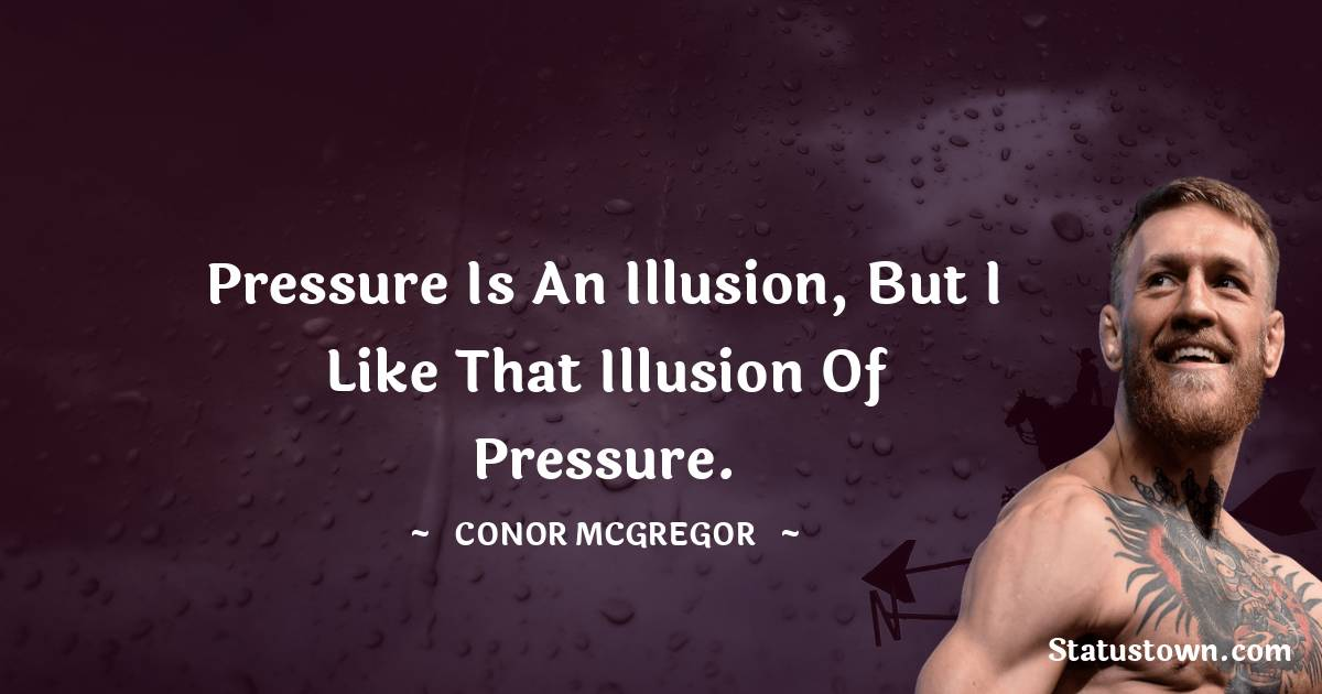 Pressure is an illusion, but I like that illusion of pressure.
