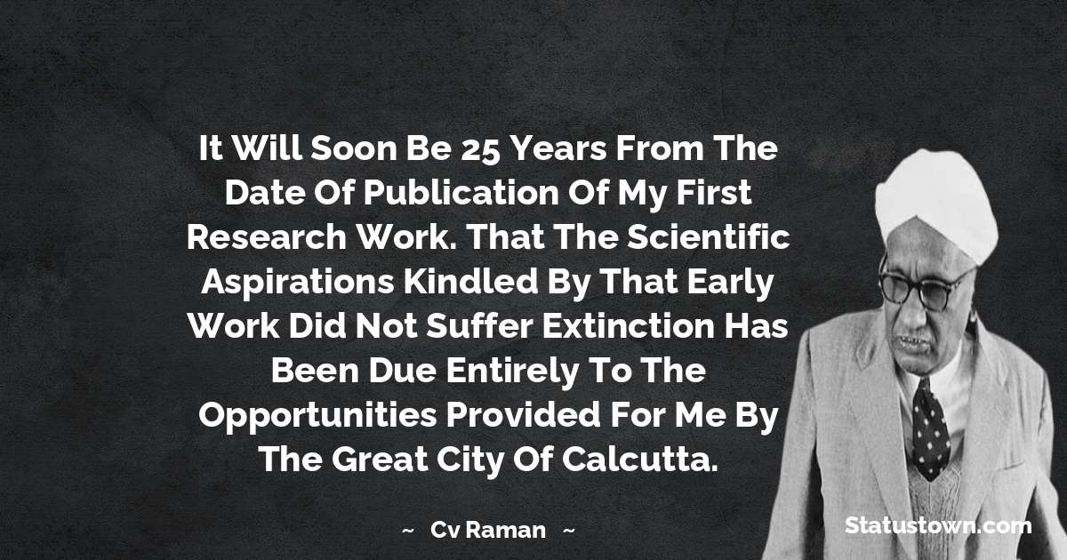 It will soon be 25 years from the date of publication of my first research work. That the scientific aspirations kindled by that early work did not suffer extinction has been due entirely to the opportunities provided for me by the great city of Calcutta. - C.V. Raman download